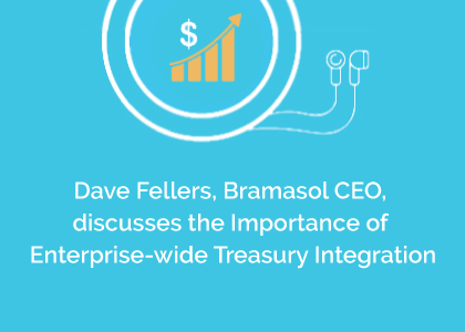 Dave Fellers, Bramasol CEO, discusses the Importance of Enterprise-wide Treasury Integration